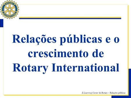 E-Learning Center do Rotary – Relações públicas Relações públicas e o crescimento de Rotary International.