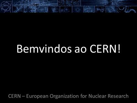 Bemvindos ao CERN! CERN – European Organization for Nuclear Research.