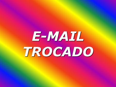 E-MAIL TROCADO.