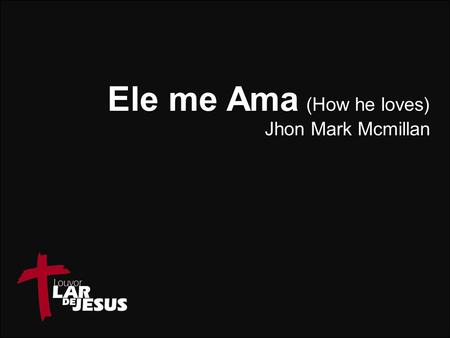 Ele me Ama (How he loves)