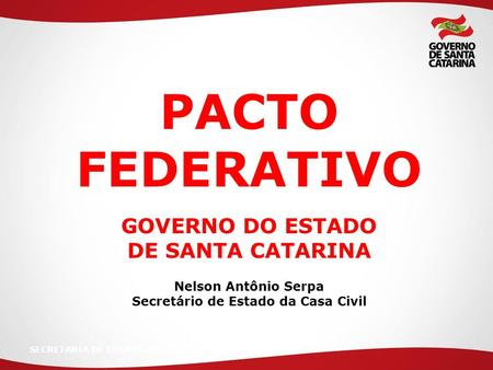 SECRETARIA DE ESTADO DA PACTO FEDERATIVO GOVERNO DO ESTADO DE SANTA CATARINA Nelson Antônio Serpa Secretário de Estado da Casa Civil.