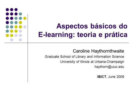Aspectos básicos do E-learning: teoria e prática Caroline Haythornthwaite Graduate School of Library and Information Science University of Illinois at.