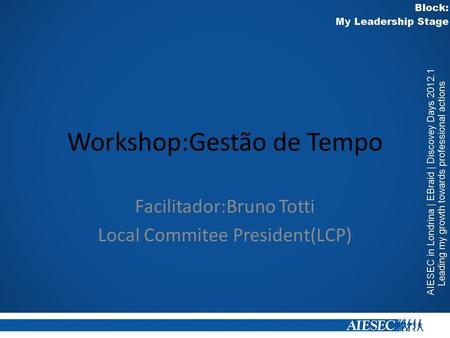 Workshop:Gestão de Tempo Facilitador:Bruno Totti Local Commitee President(LCP)