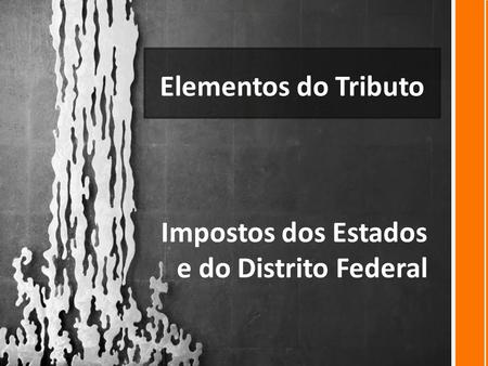 Elementos do Tributo Impostos dos Estados e do Distrito Federal.