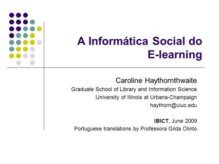 A Informática Social do E-learning Caroline Haythornthwaite Graduate School of Library and Information Science University of Illinois at Urbana-Champaign.