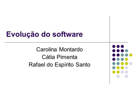 Evolução do software Carolina Montardo Cátia Pimenta Rafael do Espírito Santo.