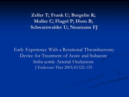 Zeller T; Frank U; Burgelin K; Muller C; Flugel P; Horn B; Schwarzwalder U; Neumann FJ Early Experience With a Rotational Thrombectomy Device for Treatment.