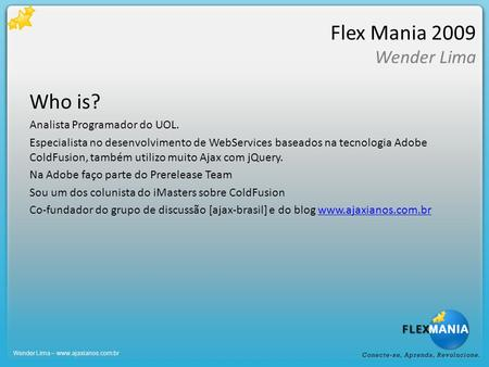 Flex Mania 2009 Wender Lima Who is? Analista Programador do UOL. Especialista no desenvolvimento de WebServices baseados na tecnologia Adobe ColdFusion,