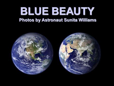BLUE BEAUTY Photos by Astronaut Sunita Williams Photos by Astronaut Sunita Williams.
