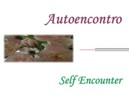 Self Encounter Autoencontro. If in fact you aspire to conquer happiness, have a go at self-awareness. Se de fato anelas pela conquista da felicidade,
