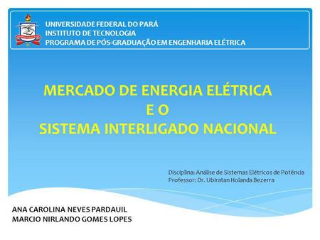 MERCADO DE ENERGIA ELÉTRICA E O SISTEMA INTERLIGADO NACIONAL ANA CAROLINA NEVES PARDAUIL MARCIO NIRLANDO GOMES LOPES UNIVERSIDADE FEDERAL DO PARÁ INSTITUTO.