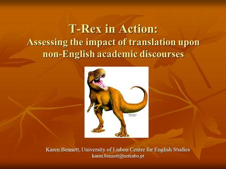 T-Rex in Action: Assessing the impact of translation upon non-English academic discourses Karen Bennett, University of Lisbon Centre for English Studies.