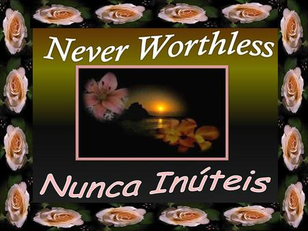 Nunca se diga inútil nos mecanismos da vida. Never say you are worthless in the mechanisms of life.