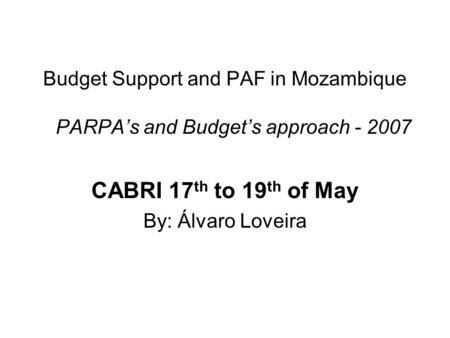 Budget Support and PAF in Mozambique PARPA's and Budget's approach - 2007 CABRI 17 th to 19 th of May By: Álvaro Loveira.