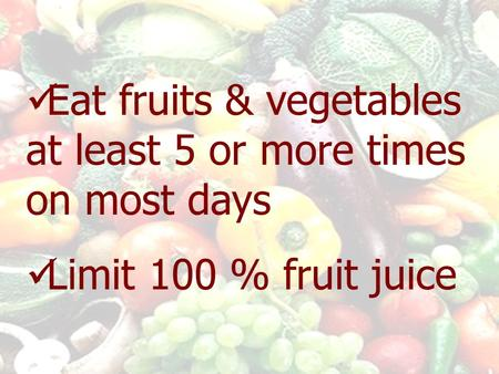 Eat fruits & vegetables at least 5 or more times on most days Limit 100 % fruit juice.