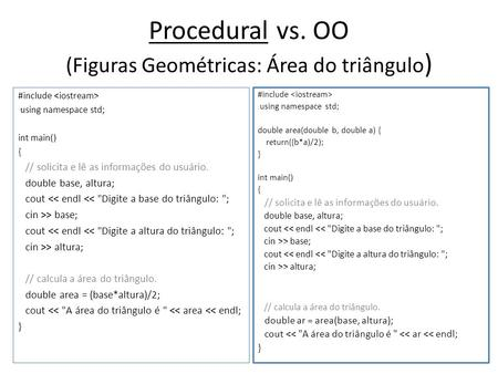 Procedural vs. OO (Figuras Geométricas: Área do triângulo ) #include using namespace std; int main() { // solicita e lê as informações do usuário. double.