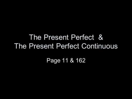 The Present Perfect & The Present Perfect Continuous Page 11 & 162.