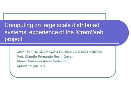 Computing on large scale distributed systems: experience of the XtremWeb project CMP-157 PROGRAMAÇÃO PARALELA E DISTRIBUÍDA Prof. Cláudio Fernando Resin.