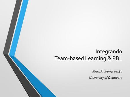 Integrando Team-based Learning & PBL Mark A. Serva, Ph.D. University of Delaware.