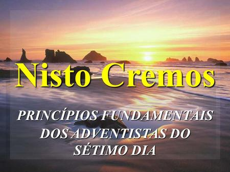Nisto Cremos PRINCÍPIOS FUNDAMENTAIS DOS ADVENTISTAS DO SÉTIMO DIA.