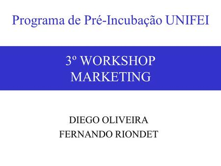 18/05/20073º Workshop - Marketing1 3º WORKSHOP MARKETING DIEGO OLIVEIRA FERNANDO RIONDET Programa de Pré-Incubação UNIFEI.