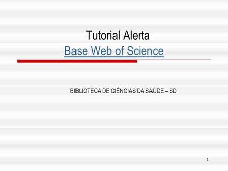 1 Tutorial Alerta Base Web of Science Base Web of Science BIBLIOTECA DE CIÊNCIAS DA SAÚDE – SD.