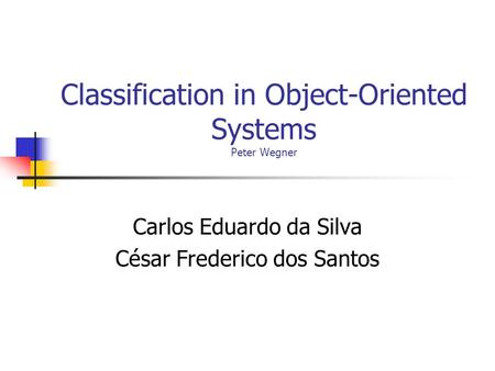 Classification in Object-Oriented Systems Peter Wegner Carlos Eduardo da Silva César Frederico dos Santos.