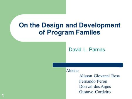 1 On the Design and Development of Program Familes David L. Parnas Alunos: Alisson Giovanni Rosa Fernando Peron Dorival dos Anjos Gustavo Cordeiro.