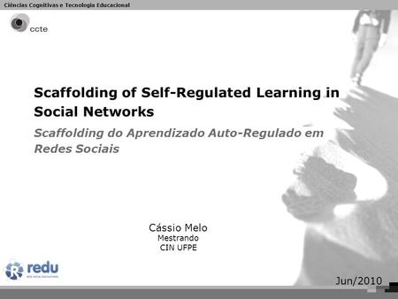 Ciências Cognitivas e Tecnologia Educacional Scaffolding of Self-Regulated Learning in Social Networks Scaffolding do Aprendizado Auto-Regulado em Redes.