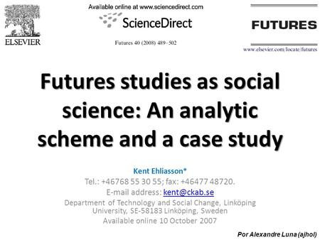 Futures studies as social science: An analytic scheme and a case study Kent Ehliasson* Tel.: +46768 55 30 55; fax: +46477 48720.  address: