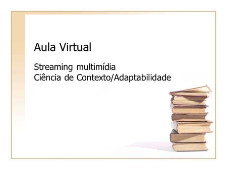 Aula Virtual Streaming multimídia Ciência de Contexto/Adaptabilidade.