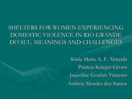 SHELTERS FOR WOMEN EXPERIENCING DOMESTIC VIOLENCE IN RIO GRANDE DO SUL: MEANINGS AND CHALLENGES Sônia Maria A. F. Almeida Patrícia Krieger Grossi Jaqueline.