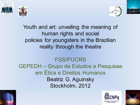 Youth and art: unveiling the meaning of human rights and social policies for youngsters in the Brazilian reality through the theatre FSS/PUCRS GEPEDH –