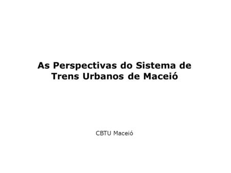 As Perspectivas do Sistema de Trens Urbanos de Maceió CBTU Maceió.