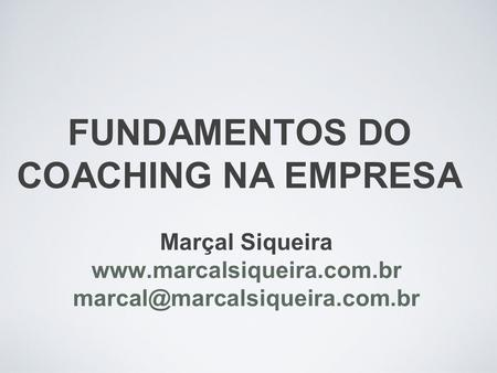 FUNDAMENTOS DO COACHING NA EMPRESA Marçal Siqueira