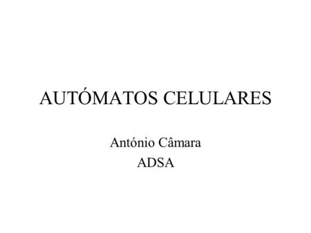 "AUTÓMATOS CELULARES António Câmara ADSA. Equações diferenciais ""First (a) we stylize physics into differential equations, then (b) we force these equations."