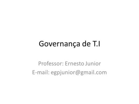Governança de T.I Professor: Ernesto Junior