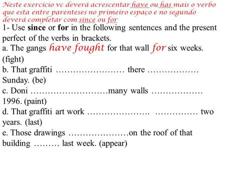 1- Use since or for in the following sentences and the present perfect of the verbs in brackets. a. The gangs have fought for that wall for six weeks.