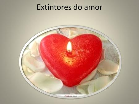 Extintores do amor.
