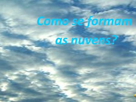 Como se formam as nuvens?.