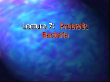 Lecture 7: Probiotic Bacteria. Lecture Outline n Introduction/Definition of Probiotics n Fundamental Questions n Recent Findings n Possible Modes of Action.