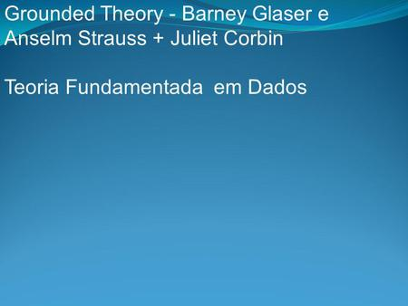 Grounded Theory - Barney Glaser e Anselm Strauss + Juliet Corbin Teoria Fundamentada em Dados.
