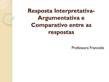 Resposta Interpretativa- Argumentativa e Comparativo entre as respostas Professora Franciele.