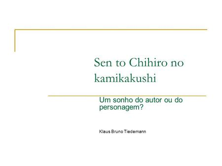 Sen to Chihiro no kamikakushi Um sonho do autor ou do personagem? Klaus Bruno Tiedemann.