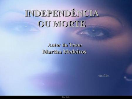 INDEPENDÊNCIA OU MORTE Autor do Texto: Martha Medeiros