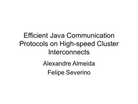Efficient Java Communication Protocols on High-speed Cluster Interconnects Alexandre Almeida Felipe Severino.