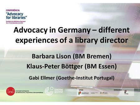 Advocacy in Germany – different experiences of a library director Barbara Lison (BM Bremen) Klaus-Peter Böttger (BM Essen) Gabi Ellmer (Goethe-Institut.