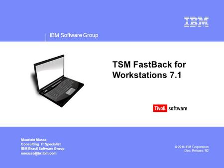 IBM Software Group Mauricio Massa Consulting IT Specialist IBM Brasil Software Group © 2014 IBM Corporation Doc. Release: R2 TSM FastBack.