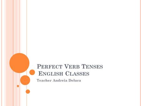 P ERFECT V ERB T ENSES E NGLISH C LASSES Teacher Andreia Deluca.