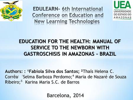 EDUCATION FOR THE HEALTH: MANUAL OF SERVICE TO THE NEWBORN WITH GASTROSCHISIS IN AMAZONAS – BRAZIL Barcelona, 2014 Authors: : ¹Fabíola Silva dos Santos;